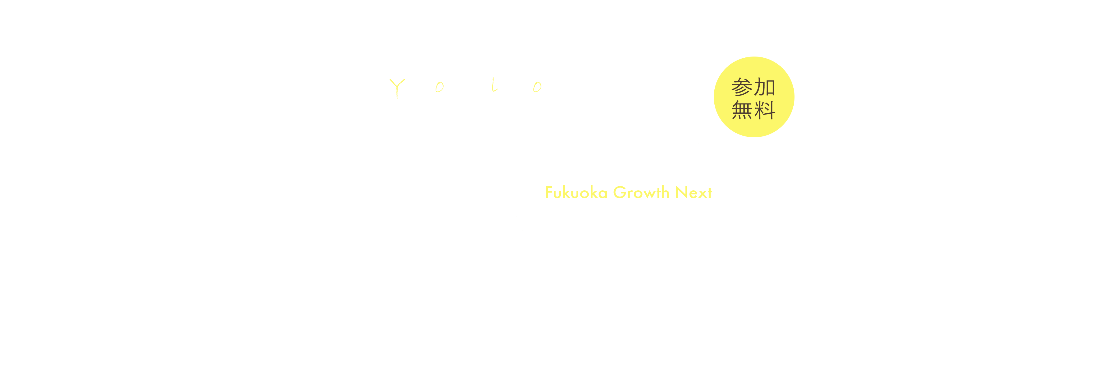 YOLO Conference vol.01 in Fukuoka Growth Next 2019.10.19(Sat) 13:00-17:40 参加無料